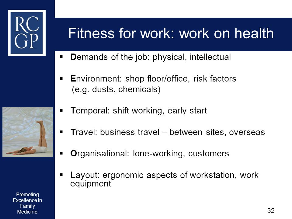 Promoting Excellence in Family Medicine 32 Fitness for work: work on health Demands of the job: physical, intellectual Environment: shop floor/office,