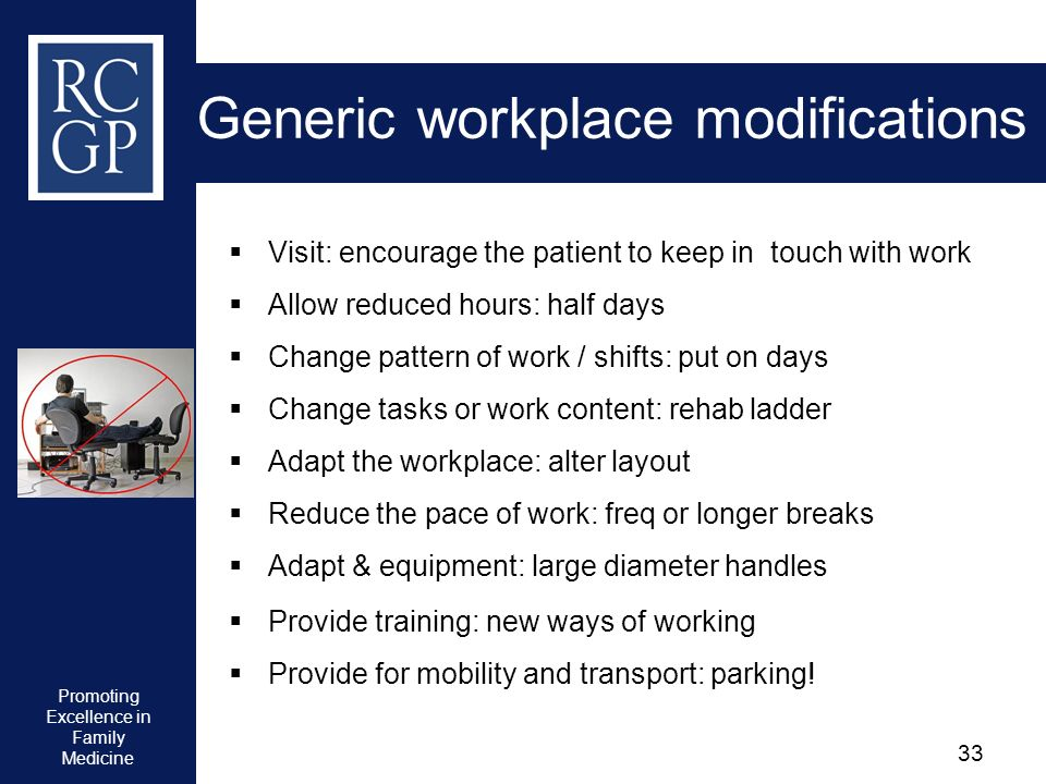 Promoting Excellence in Family Medicine 33 Generic workplace modifications Visit: encourage the patient to keep in touch with work Allow reduced hours