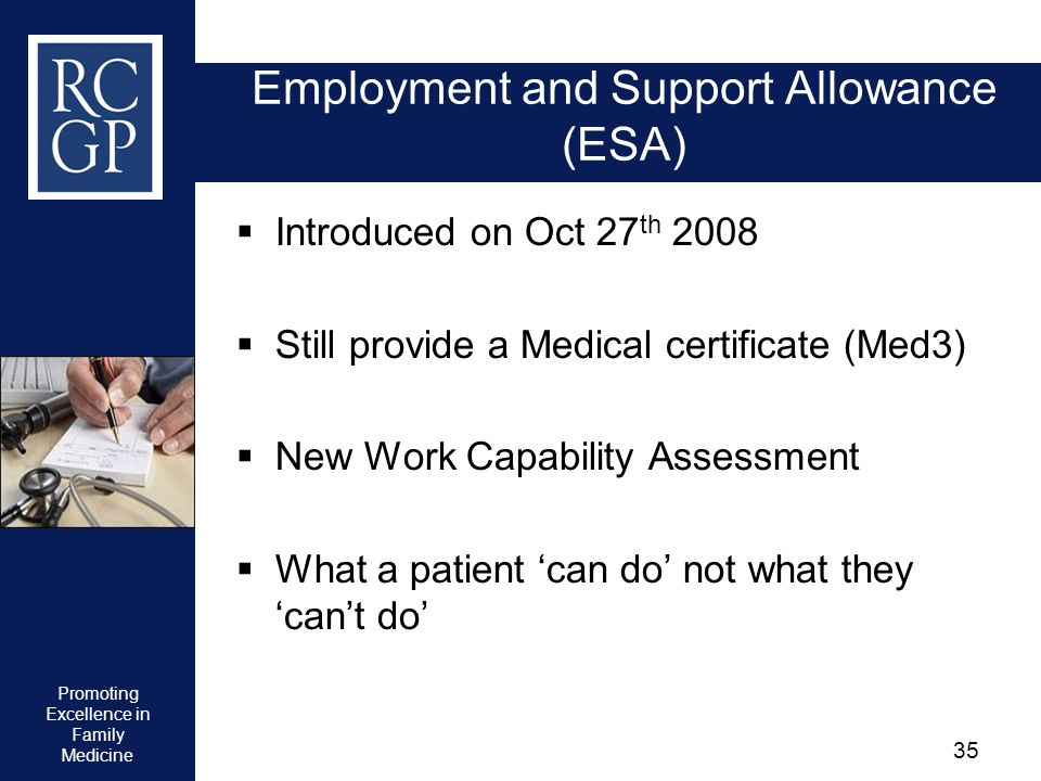 Promoting Excellence in Family Medicine 35 Employment and Support Allowance (ESA) Introduced on Oct 27 th 2008 Still provide a Medical certificate (Me