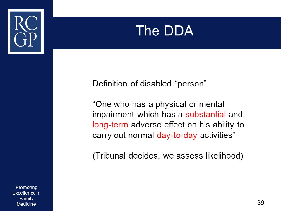 Promoting Excellence in Family Medicine 39 The DDA Definition of disabled person One who has a physical or mental impairment which has a substantial a