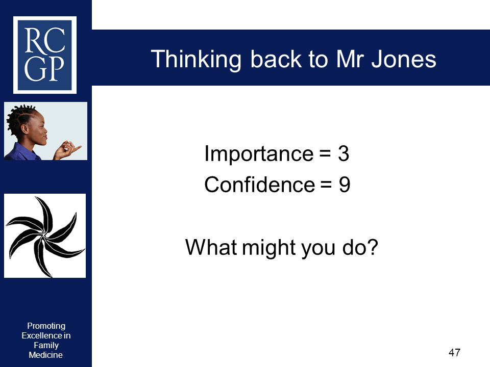 Promoting Excellence in Family Medicine 47 Thinking back to Mr Jones Importance = 3 Confidence = 9 What might you do?