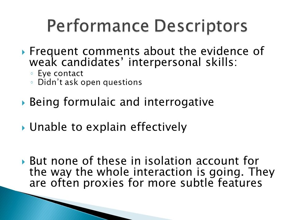 Frequent comments about the evidence of weak candidates interpersonal skills: Eye contact Didnt ask open questions Being formulaic and interrogative Unable to explain effectively But none of these in isolation account for the way the whole interaction is going.