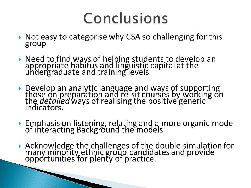 Not easy to categorise why CSA so challenging for this group Need to find ways of helping students to develop an appropriate habitus and linguistic capital at the undergraduate and training levels Develop an analytic language and ways of supporting those on preparation and re-sit courses by working on the detailed ways of realising the positive generic indicators.