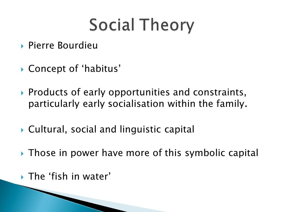 Pierre Bourdieu Concept of habitus Products of early opportunities and constraints, particularly early socialisation within the family.