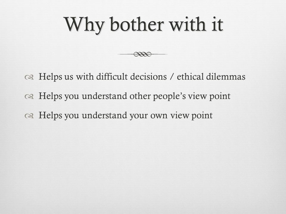 Why bother with it Helps us with difficult decisions / ethical dilemmas Helps you understand other peoples view point Helps you understand your own vi