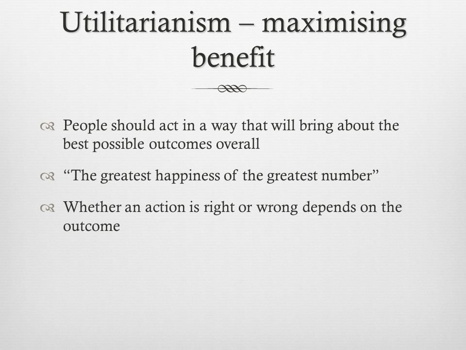Utilitarianism – maximising benefit People should act in a way that will bring about the best possible outcomes overall The greatest happiness of the