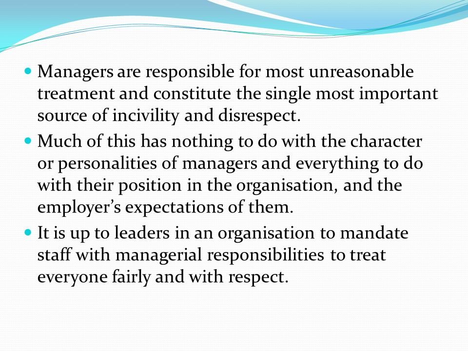 Managers are responsible for most unreasonable treatment and constitute the single most important source of incivility and disrespect.