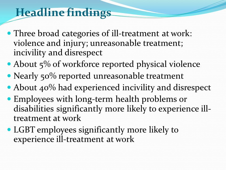 Headline findings Three broad categories of ill-treatment at work: violence and injury; unreasonable treatment; incivility and disrespect About 5% of workforce reported physical violence Nearly 50% reported unreasonable treatment About 40% had experienced incivility and disrespect Employees with long-term health problems or disabilities significantly more likely to experience ill- treatment at work LGBT employees significantly more likely to experience ill-treatment at work