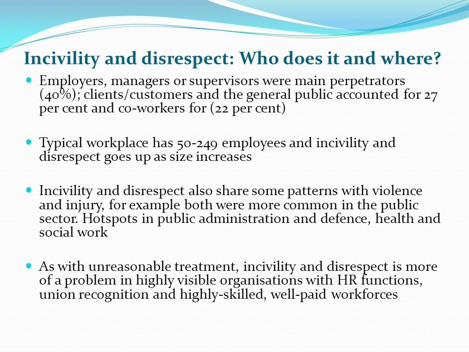 Prevention and intervention Conventional solutions do not work One-size does not fit all Managing sickness policies Managing the managers more generally: not only responsible for ill-treatment dished out by others but directly responsible for 70 percent of unreasonable treatment 40 percent or incivility and disrespect