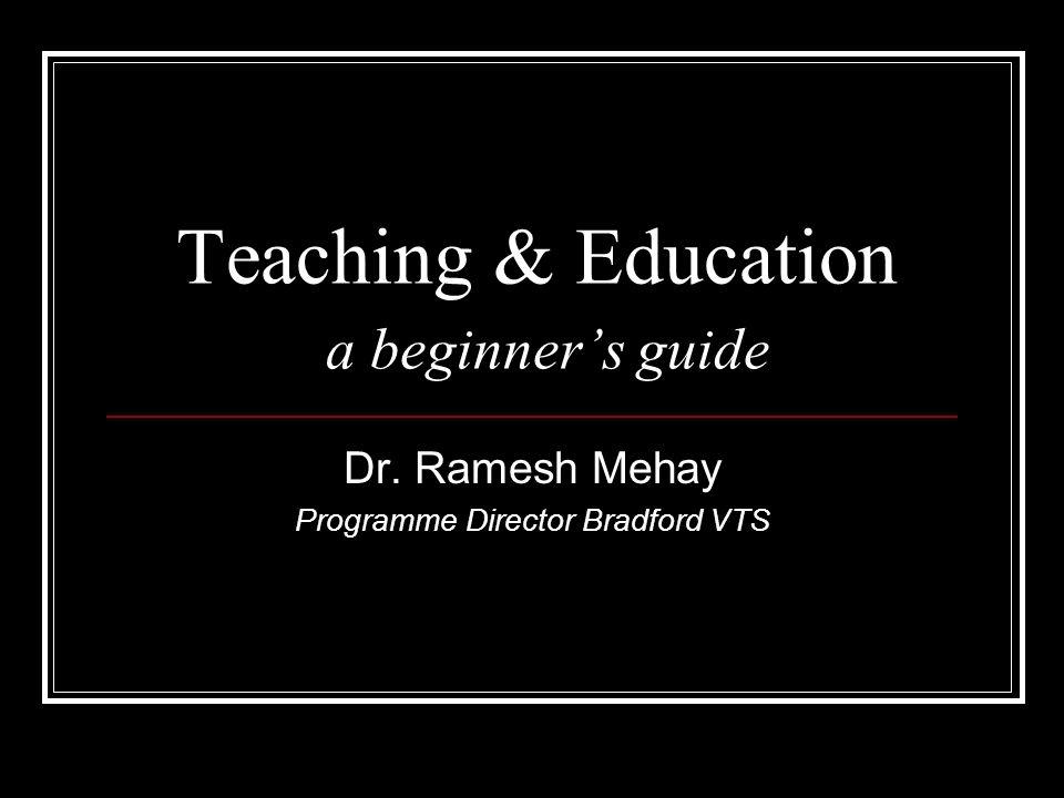 Teaching & Education a beginners guide Dr. Ramesh Mehay Programme Director Bradford VTS