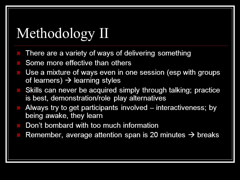 Methodology II There are a variety of ways of delivering something Some more effective than others Use a mixture of ways even in one session (esp with