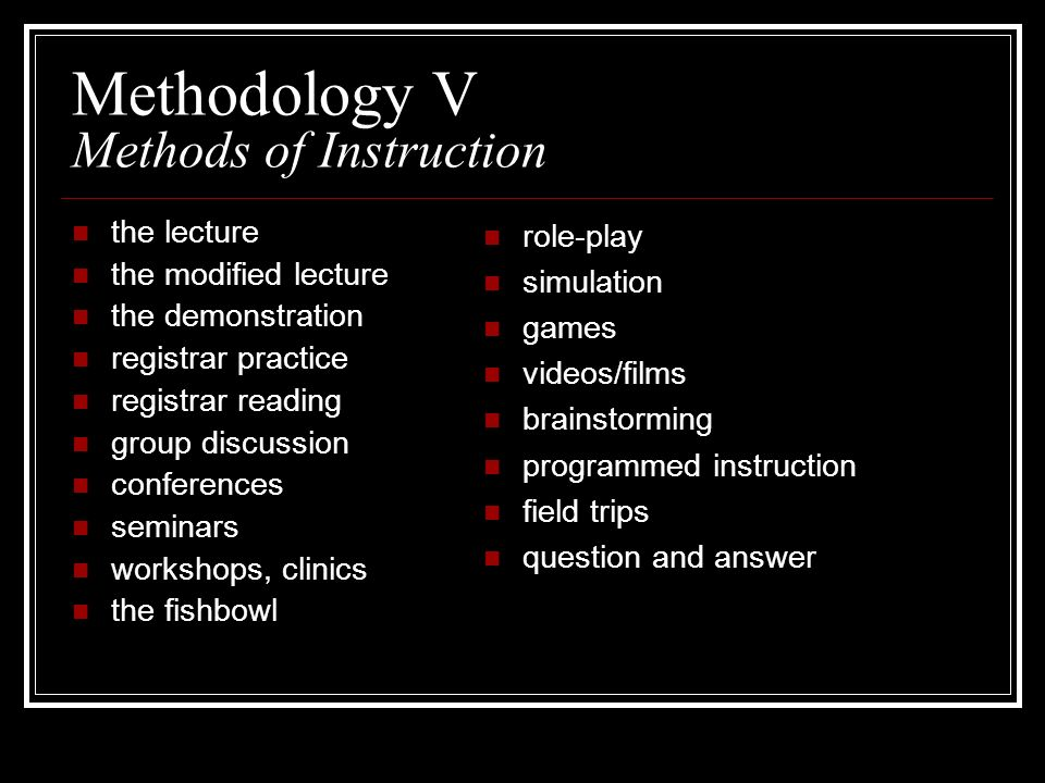 Methodology V Methods of Instruction the lecture the modified lecture the demonstration registrar practice registrar reading group discussion conferen