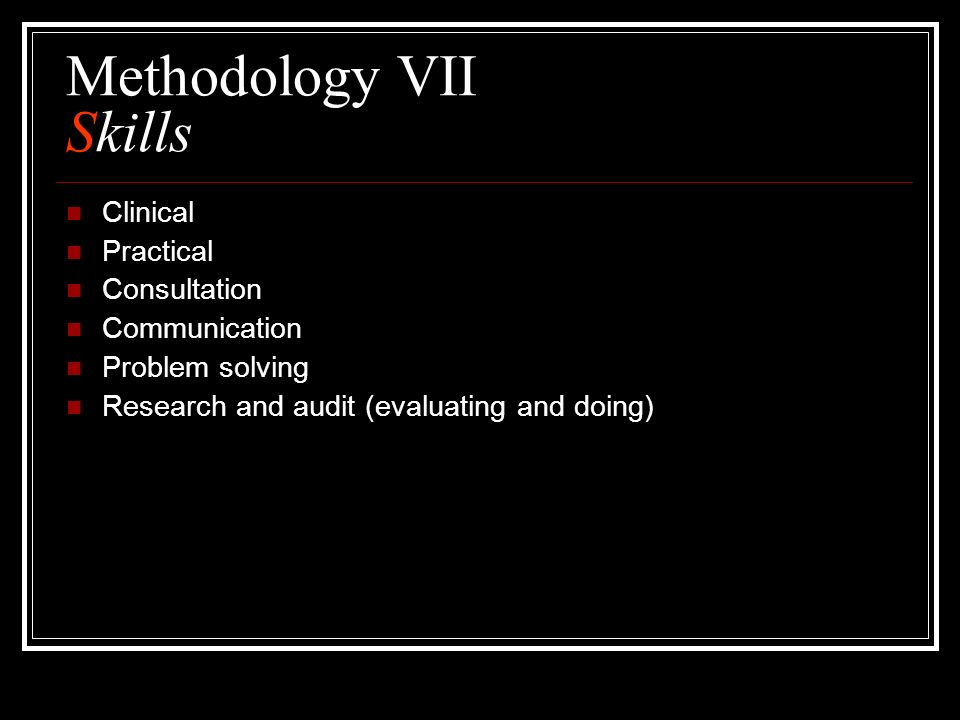 Methodology VII Skills Clinical Practical Consultation Communication Problem solving Research and audit (evaluating and doing)