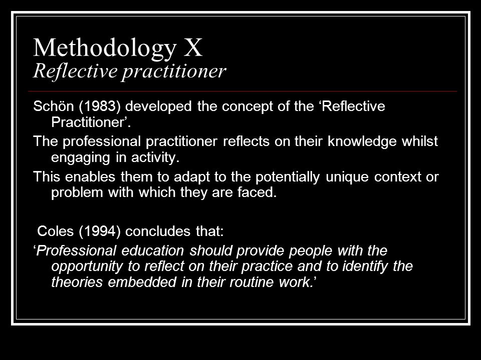 Methodology X Reflective practitioner Schön (1983) developed the concept of the Reflective Practitioner. The professional practitioner reflects on the