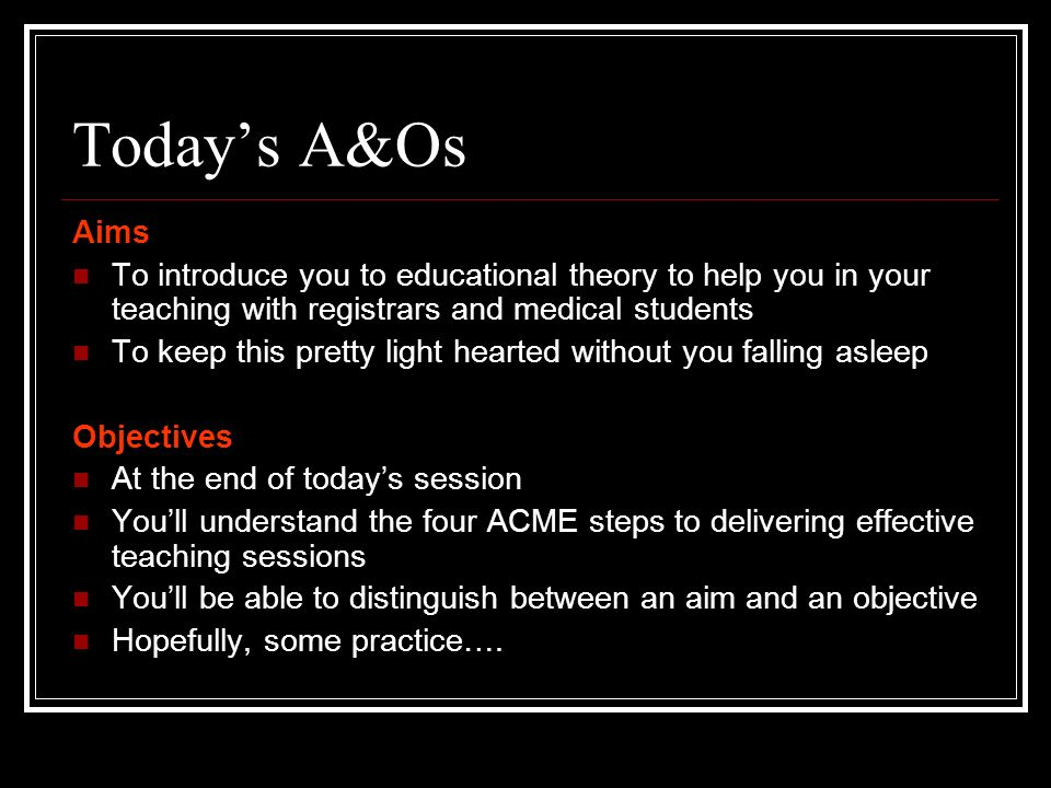 Todays A&Os Aims To introduce you to educational theory to help you in your teaching with registrars and medical students To keep this pretty light he