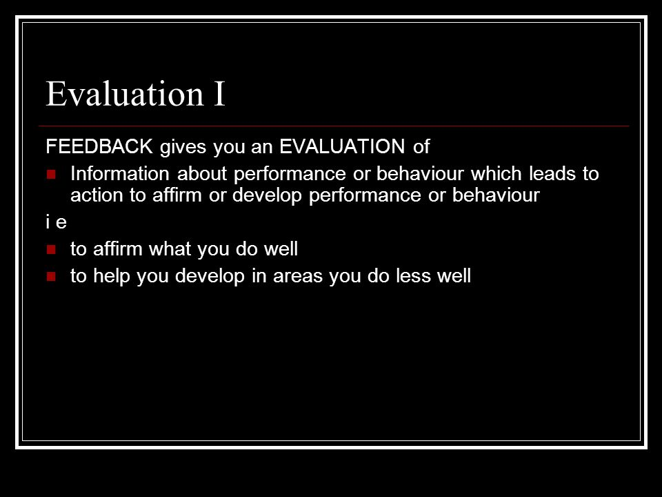 Evaluation I FEEDBACK gives you an EVALUATION of Information about performance or behaviour which leads to action to affirm or develop performance or