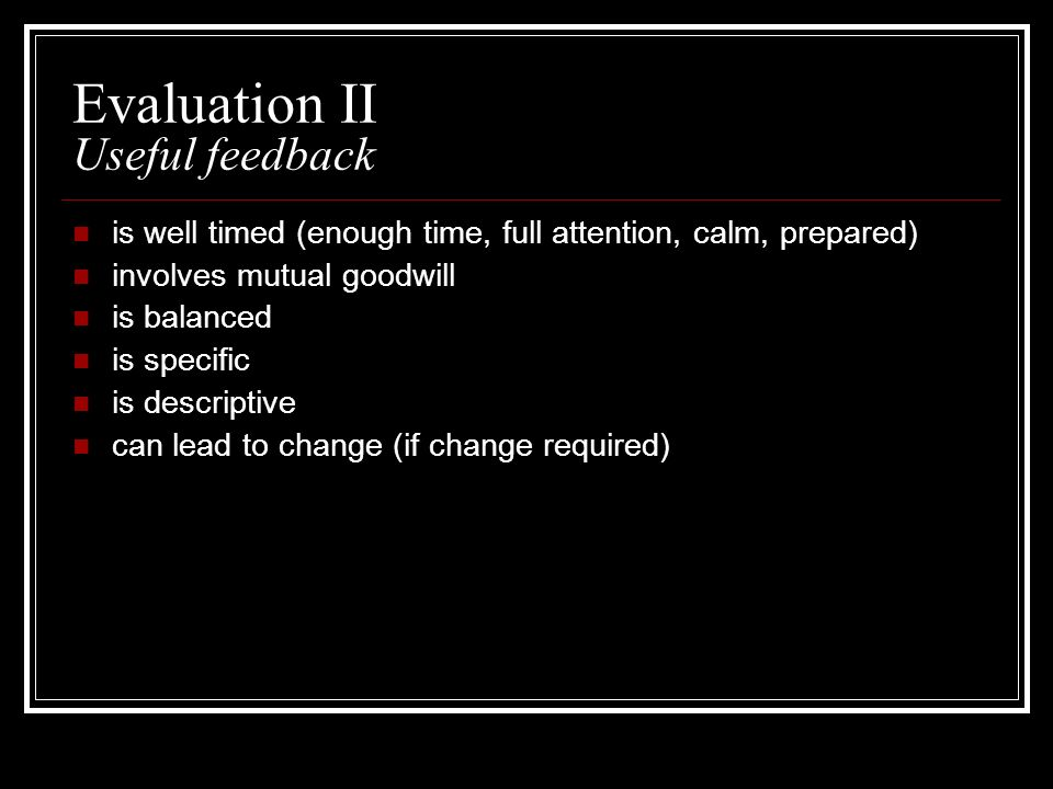 Evaluation II Useful feedback is well timed (enough time, full attention, calm, prepared) involves mutual goodwill is balanced is specific is descript