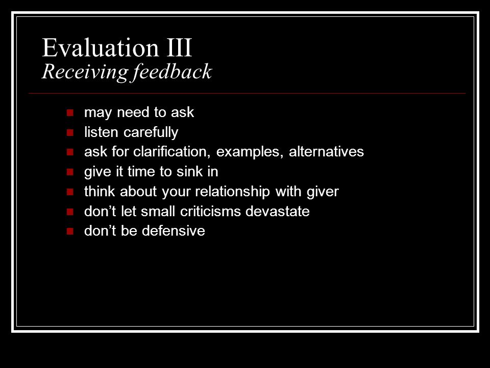 Evaluation III Receiving feedback may need to ask listen carefully ask for clarification, examples, alternatives give it time to sink in think about y