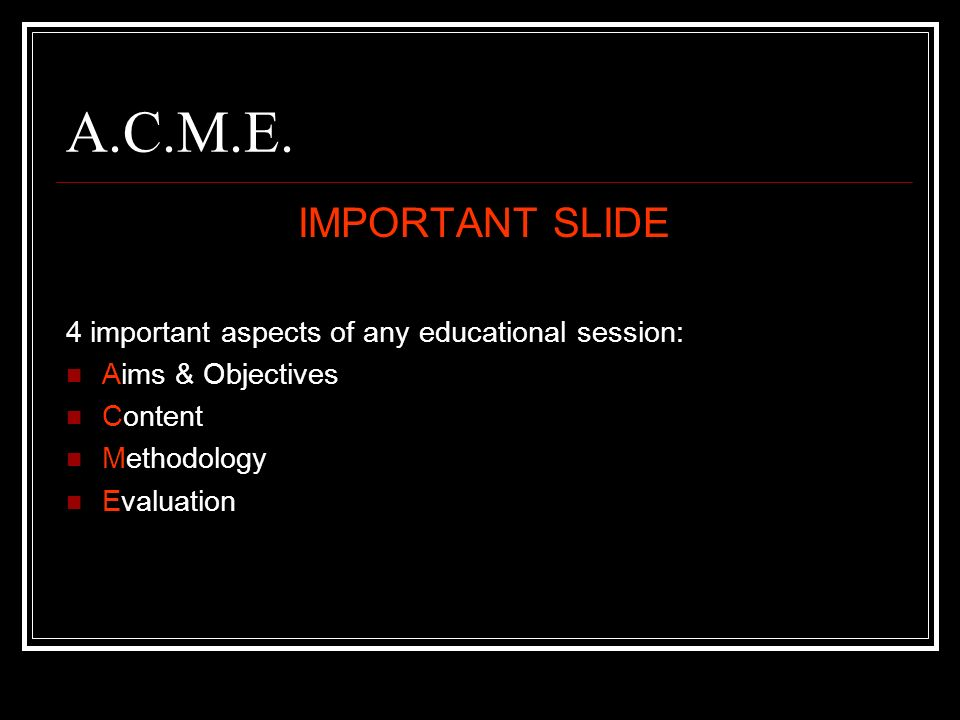 A.C.M.E. IMPORTANT SLIDE 4 important aspects of any educational session: Aims & Objectives Content Methodology Evaluation