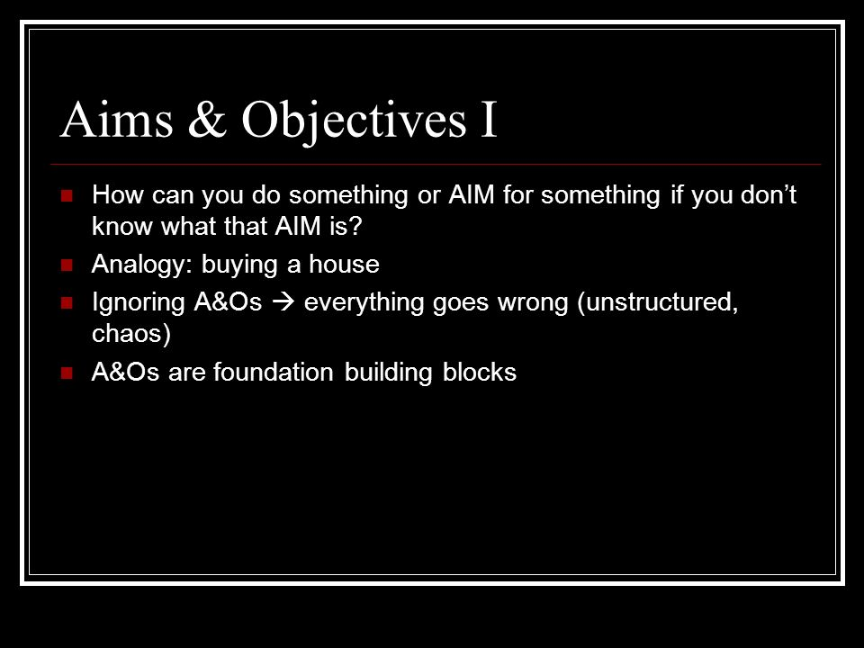Aims & Objectives I How can you do something or AIM for something if you dont know what that AIM is? Analogy: buying a house Ignoring A&Os everything