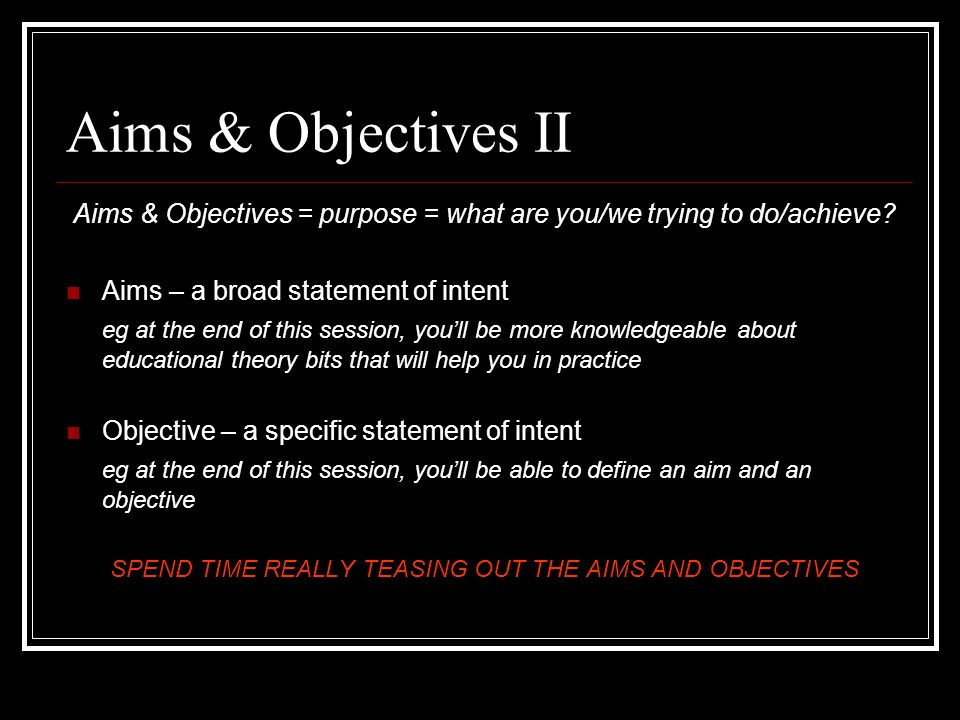 Aims & Objectives II Aims & Objectives = purpose = what are you/we trying to do/achieve? Aims – a broad statement of intent eg at the end of this sess