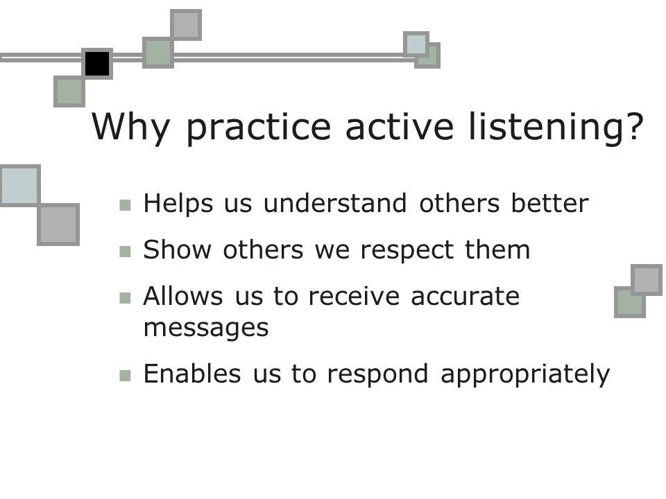 How to practice active listening Physical environment Attending posture: SOLER Listening skills Questioning skills