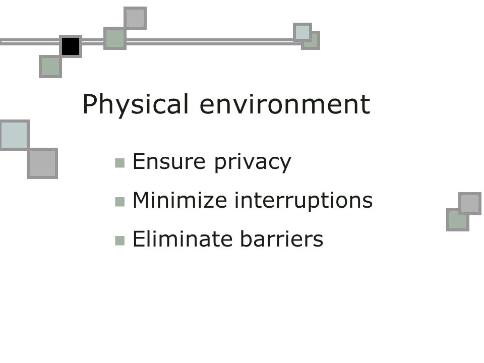 Physical environment Ensure privacy Minimize interruptions Eliminate barriers