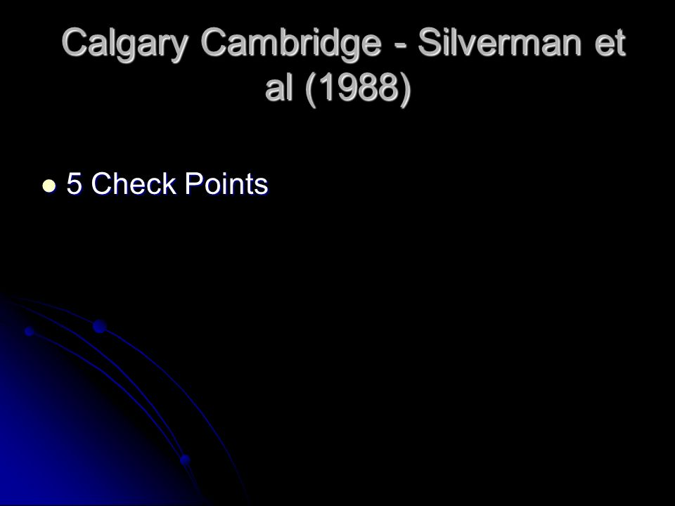 Calgary Cambridge - Silverman et al (1988) Calgary Cambridge - Silverman et al (1988) 5 Check Points 5 Check Points