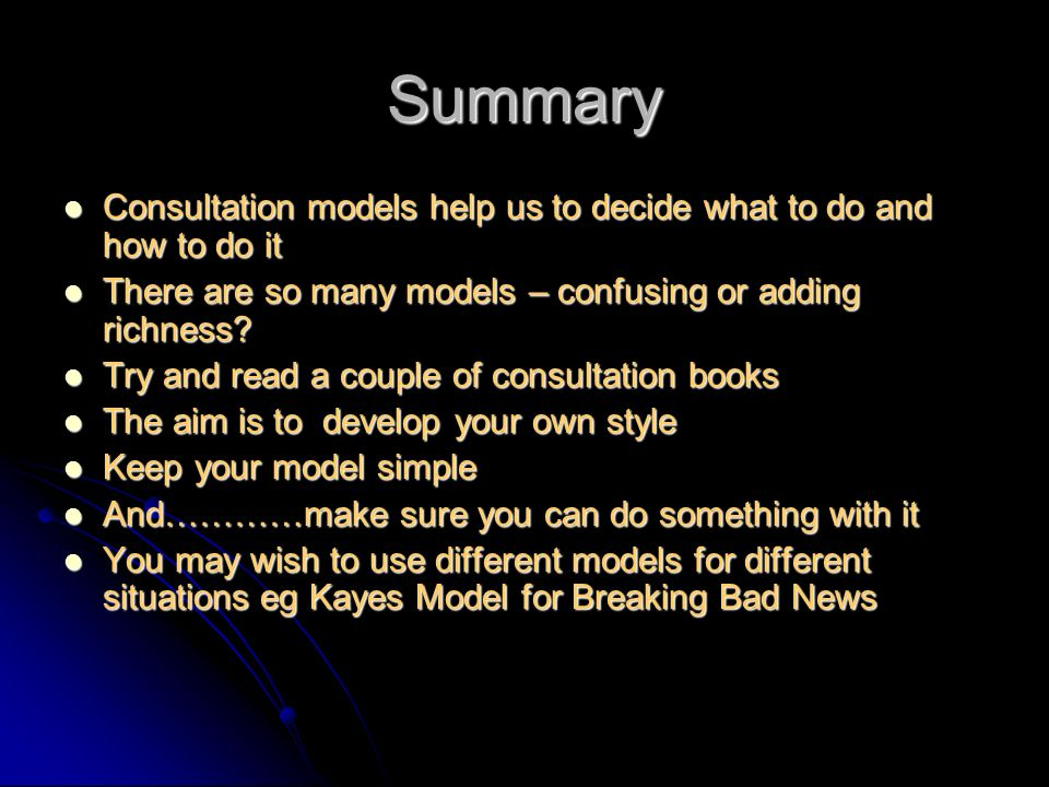 Summary Consultation models help us to decide what to do and how to do it Consultation models help us to decide what to do and how to do it There are so many models – confusing or adding richness.