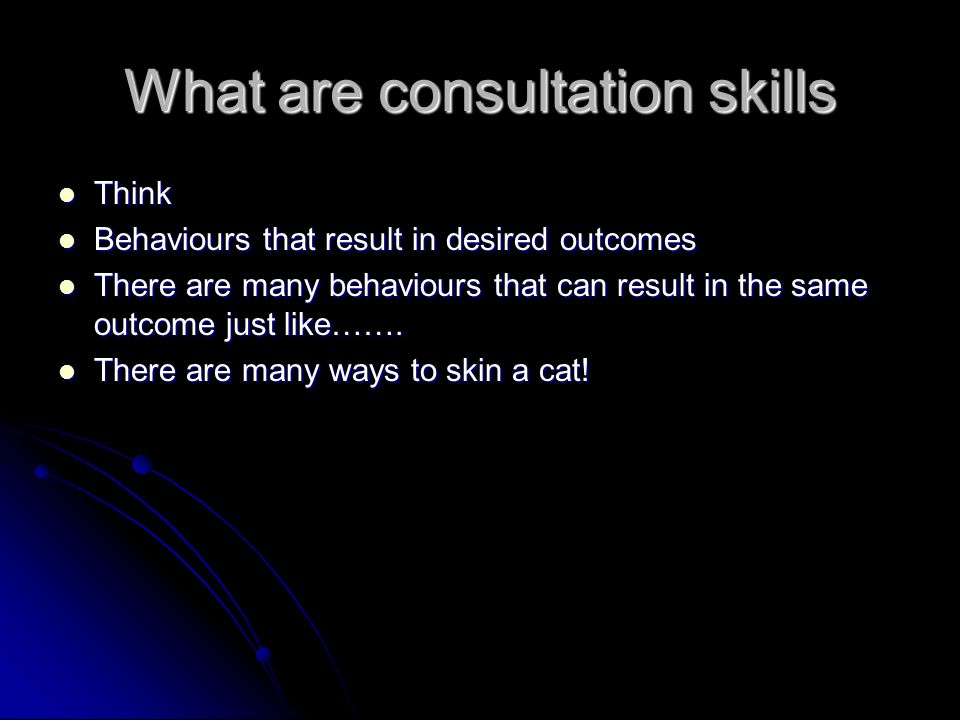 What are consultation skills Think Think Behaviours that result in desired outcomes Behaviours that result in desired outcomes There are many behaviours that can result in the same outcome just like…….