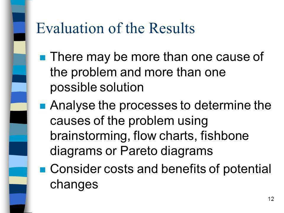 12 Evaluation of the Results n There may be more than one cause of the problem and more than one possible solution n Analyse the processes to determin