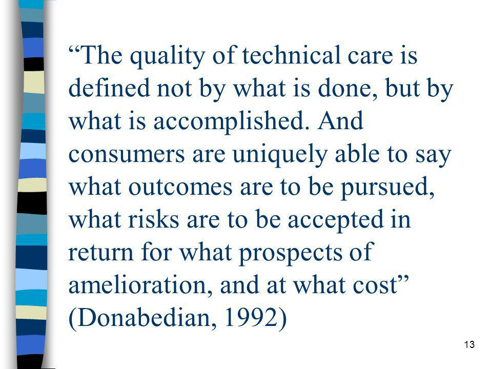 13 The quality of technical care is defined not by what is done, but by what is accomplished. And consumers are uniquely able to say what outcomes are