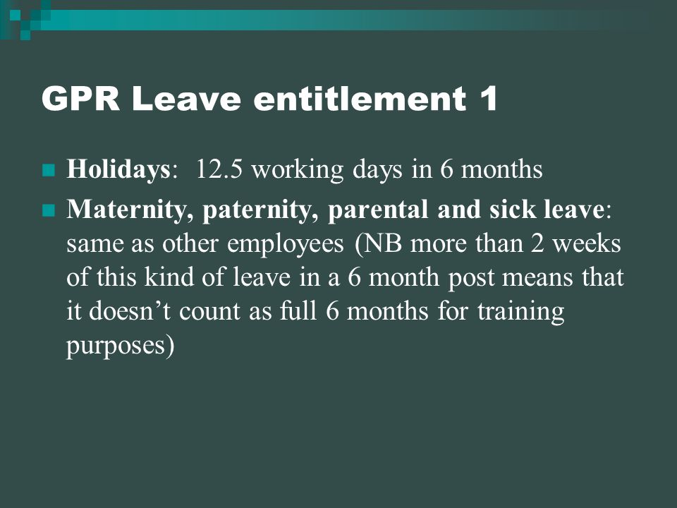GPR Leave entitlement 1 Holidays: 12.5 working days in 6 months Maternity, paternity, parental and sick leave: same as other employees (NB more than 2 weeks of this kind of leave in a 6 month post means that it doesnt count as full 6 months for training purposes)