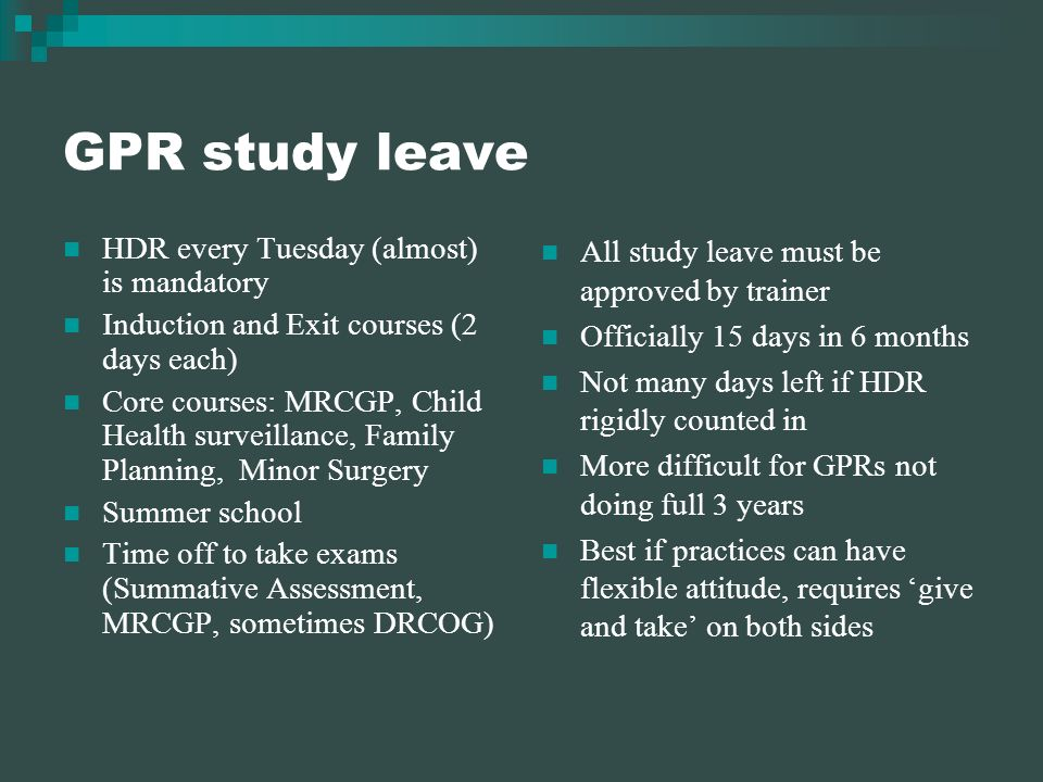 GPR study leave HDR every Tuesday (almost) is mandatory Induction and Exit courses (2 days each) Core courses: MRCGP, Child Health surveillance, Family Planning, Minor Surgery Summer school Time off to take exams (Summative Assessment, MRCGP, sometimes DRCOG) All study leave must be approved by trainer Officially 15 days in 6 months Not many days left if HDR rigidly counted in More difficult for GPRs not doing full 3 years Best if practices can have flexible attitude, requires give and take on both sides
