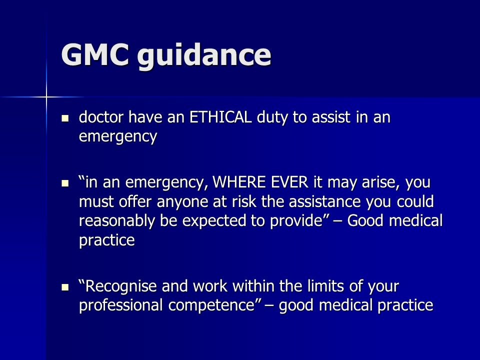 GMC guidance doctor have an ETHICAL duty to assist in an emergency doctor have an ETHICAL duty to assist in an emergency in an emergency, WHERE EVER it may arise, you must offer anyone at risk the assistance you could reasonably be expected to provide – Good medical practice in an emergency, WHERE EVER it may arise, you must offer anyone at risk the assistance you could reasonably be expected to provide – Good medical practice Recognise and work within the limits of your professional competence – good medical practice Recognise and work within the limits of your professional competence – good medical practice