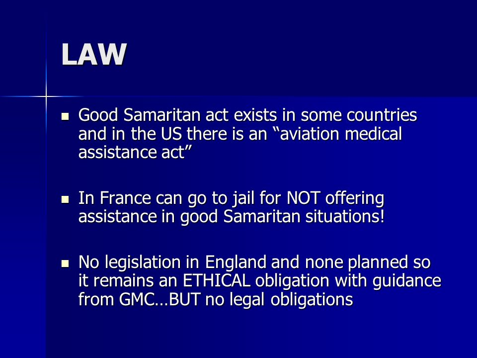 LAW Good Samaritan act exists in some countries and in the US there is an aviation medical assistance act Good Samaritan act exists in some countries and in the US there is an aviation medical assistance act In France can go to jail for NOT offering assistance in good Samaritan situations.