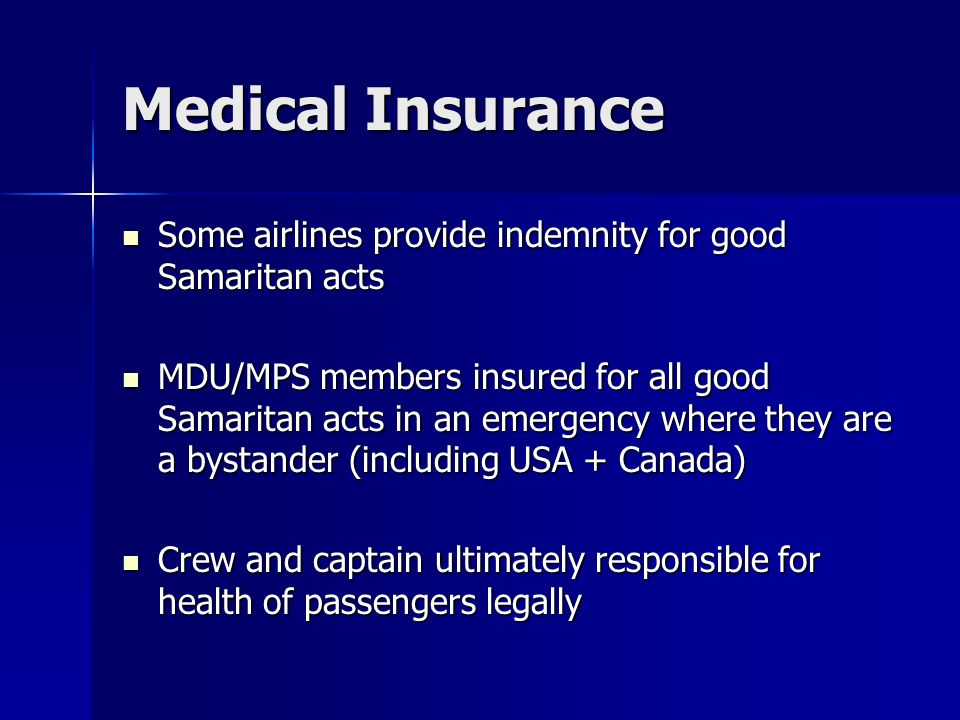 Medical Insurance Some airlines provide indemnity for good Samaritan acts Some airlines provide indemnity for good Samaritan acts MDU/MPS members insured for all good Samaritan acts in an emergency where they are a bystander (including USA + Canada) MDU/MPS members insured for all good Samaritan acts in an emergency where they are a bystander (including USA + Canada) Crew and captain ultimately responsible for health of passengers legally Crew and captain ultimately responsible for health of passengers legally