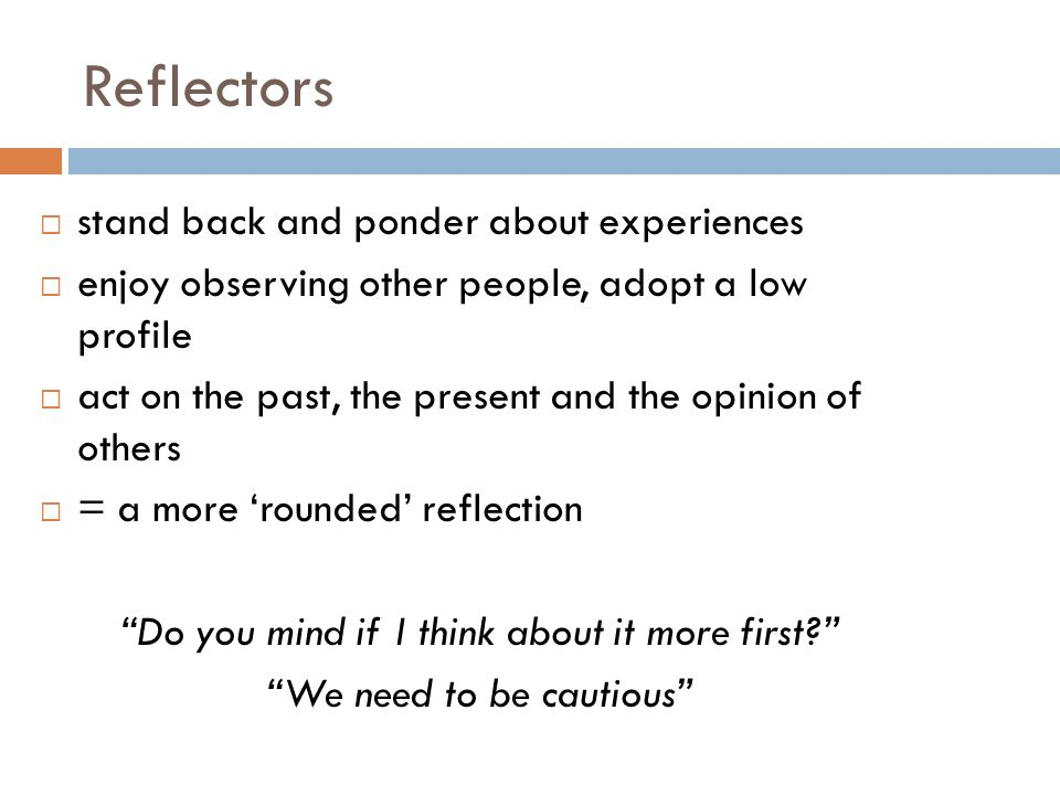 Reflectors stand back and ponder about experiences enjoy observing other people, adopt a low profile act on the past, the present and the opinion of others = a more rounded reflection Do you mind if I think about it more first.