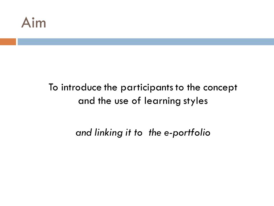 Objectives At the end of the sessions the participants will have: been introduced to the Honey & Mumford Learning Styles seen the variety of styles amongst their fellow colleagues related their learning styles to themselves and their own lives some awareness of the implications for the e-portfolio