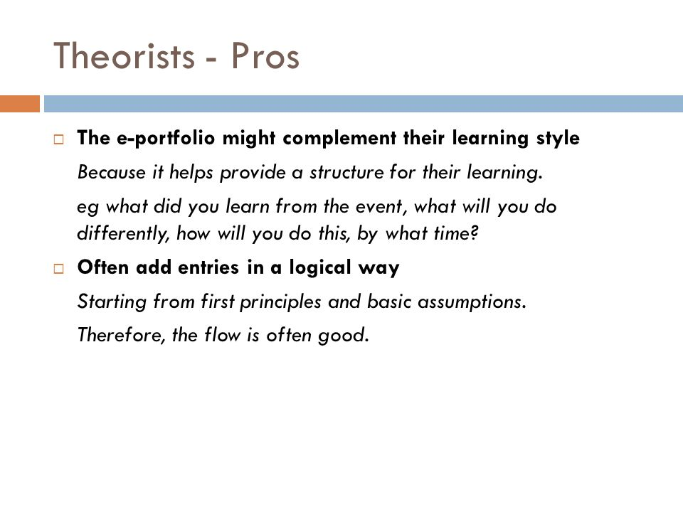 Theorists - Pros The e-portfolio might complement their learning style Because it helps provide a structure for their learning.