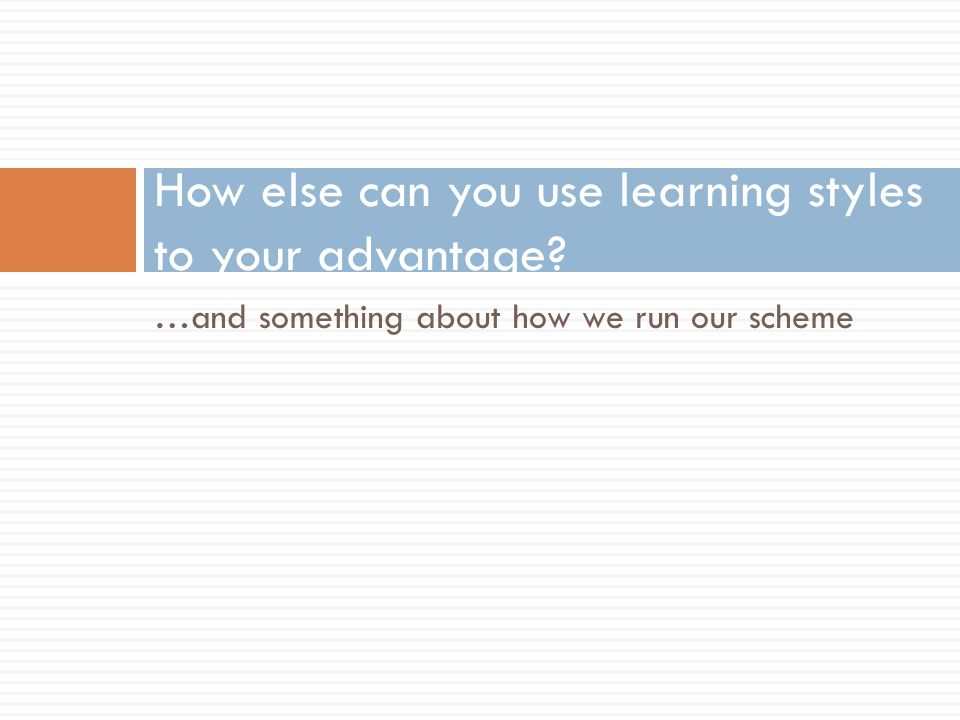 …and something about how we run our scheme How else can you use learning styles to your advantage