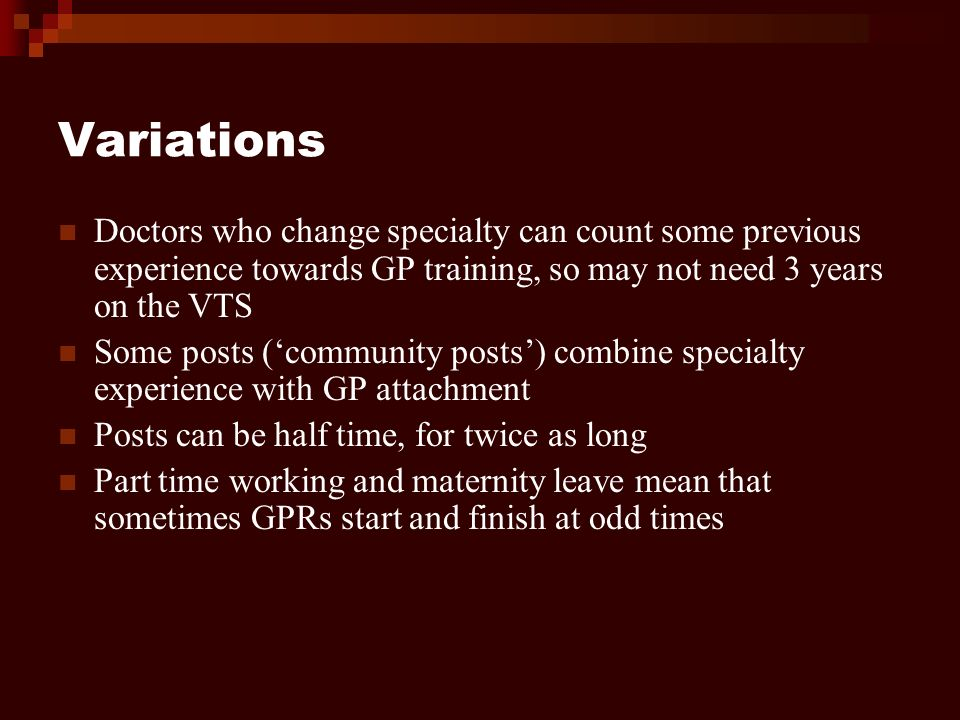 Variations Doctors who change specialty can count some previous experience towards GP training, so may not need 3 years on the VTS Some posts (community posts) combine specialty experience with GP attachment Posts can be half time, for twice as long Part time working and maternity leave mean that sometimes GPRs start and finish at odd times