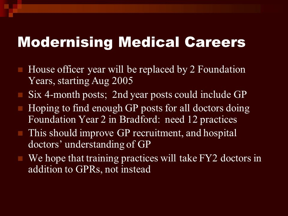 Modernising Medical Careers House officer year will be replaced by 2 Foundation Years, starting Aug 2005 Six 4-month posts; 2nd year posts could include GP Hoping to find enough GP posts for all doctors doing Foundation Year 2 in Bradford: need 12 practices This should improve GP recruitment, and hospital doctors understanding of GP We hope that training practices will take FY2 doctors in addition to GPRs, not instead