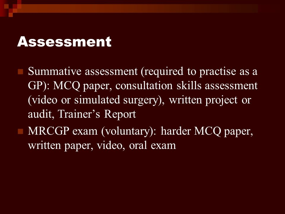 Assessment Summative assessment (required to practise as a GP): MCQ paper, consultation skills assessment (video or simulated surgery), written project or audit, Trainers Report MRCGP exam (voluntary): harder MCQ paper, written paper, video, oral exam