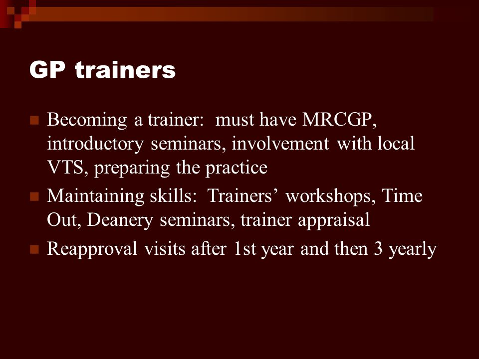 GP trainers Becoming a trainer: must have MRCGP, introductory seminars, involvement with local VTS, preparing the practice Maintaining skills: Trainers workshops, Time Out, Deanery seminars, trainer appraisal Reapproval visits after 1st year and then 3 yearly