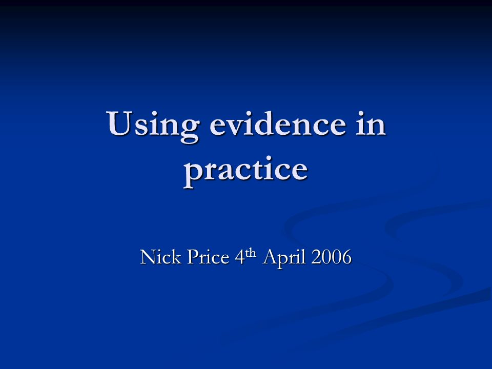 Using evidence in practice Nick Price 4 th April 2006