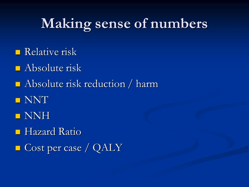 Making sense of numbers Relative risk Relative risk Absolute risk Absolute risk Absolute risk reduction / harm Absolute risk reduction / harm NNT NNT NNH NNH Hazard Ratio Hazard Ratio Cost per case / QALY Cost per case / QALY