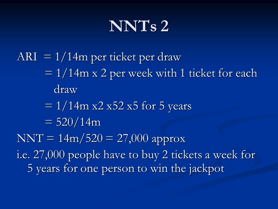 NNTs 2 ARI = 1/14m per ticket per draw = 1/14m x 2 per week with 1 ticket for each draw draw = 1/14m x2 x52 x5 for 5 years = 520/14m NNT = 14m/520 = 27,000 approx i.e.