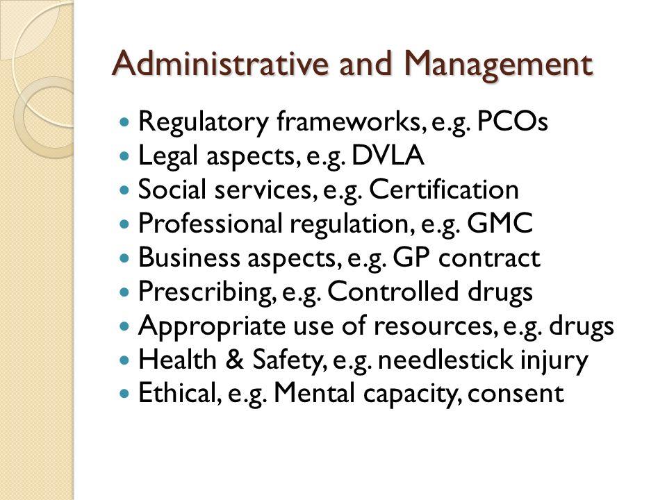 Administrative and Management Regulatory frameworks, e.g. PCOs Legal aspects, e.g. DVLA Social services, e.g. Certification Professional regulation, e