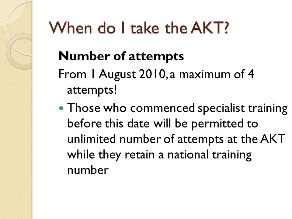 When do I take the AKT? Number of attempts From 1 August 2010, a maximum of 4 attempts! Those who commenced specialist training before this date will